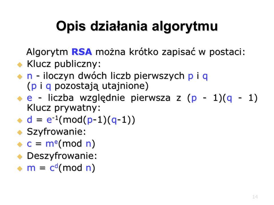 14 Opis działania algorytmu Algorytm RSA można krótko zapisać w postaci: Algorytm RSA można krótko zapisać w postaci: Klucz publiczny: Klucz publiczny: n - iloczyn dwóch liczb pierwszych p i q (p i q pozostają utajnione) n - iloczyn dwóch liczb pierwszych p i q (p i q pozostają utajnione) e - liczba względnie pierwsza z (p - 1)(q - 1) Klucz prywatny: e - liczba względnie pierwsza z (p - 1)(q - 1) Klucz prywatny: d = e -1 (mod(p-1)(q-1)) d = e -1 (mod(p-1)(q-1)) Szyfrowanie: Szyfrowanie: c = m e (mod n) c = m e (mod n) Deszyfrowanie: Deszyfrowanie: m = c d (mod n) m = c d (mod n)