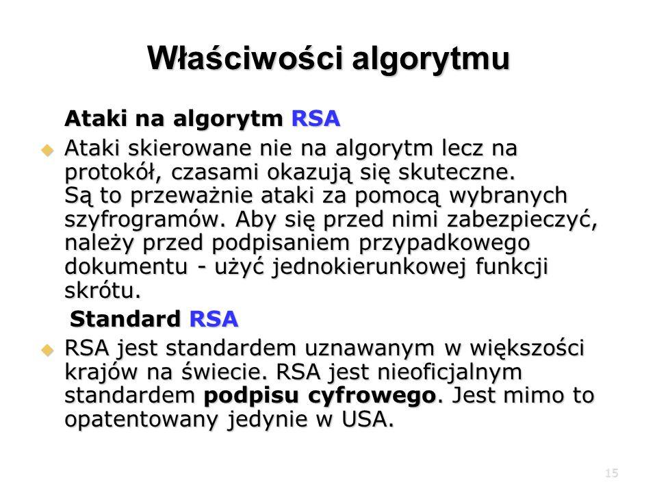 15 Właściwości algorytmu Ataki na algorytm RSA Ataki na algorytm RSA Ataki skierowane nie na algorytm lecz na protokół, czasami okazują się skuteczne.