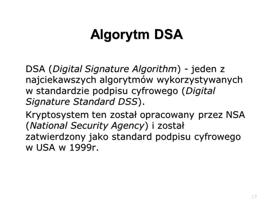 17 Algorytm DSA DSA (Digital Signature Algorithm) - jeden z najciekawszych algorytmów wykorzystywanych w standardzie podpisu cyfrowego (Digital Signature Standard DSS).