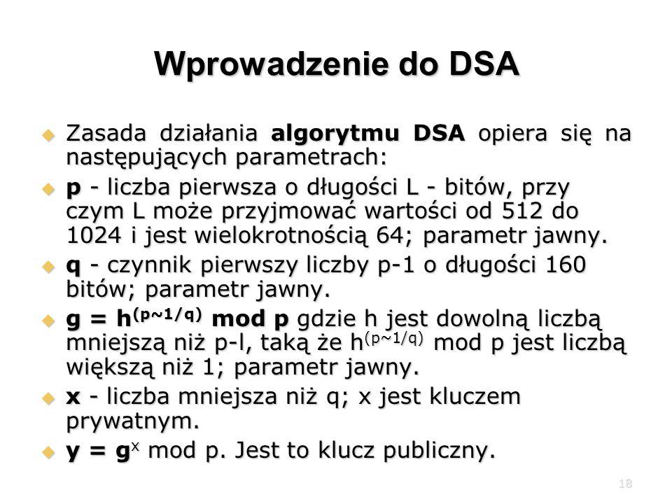 18 Wprowadzenie do DSA Zasada działania algorytmu DSA opiera się na następujących parametrach: Zasada działania algorytmu DSA opiera się na następujących parametrach: p - liczba pierwsza o długości L - bitów, przy czym L może przyjmować wartości od 512 do 1024 i jest wielokrotnością 64; parametr jawny.