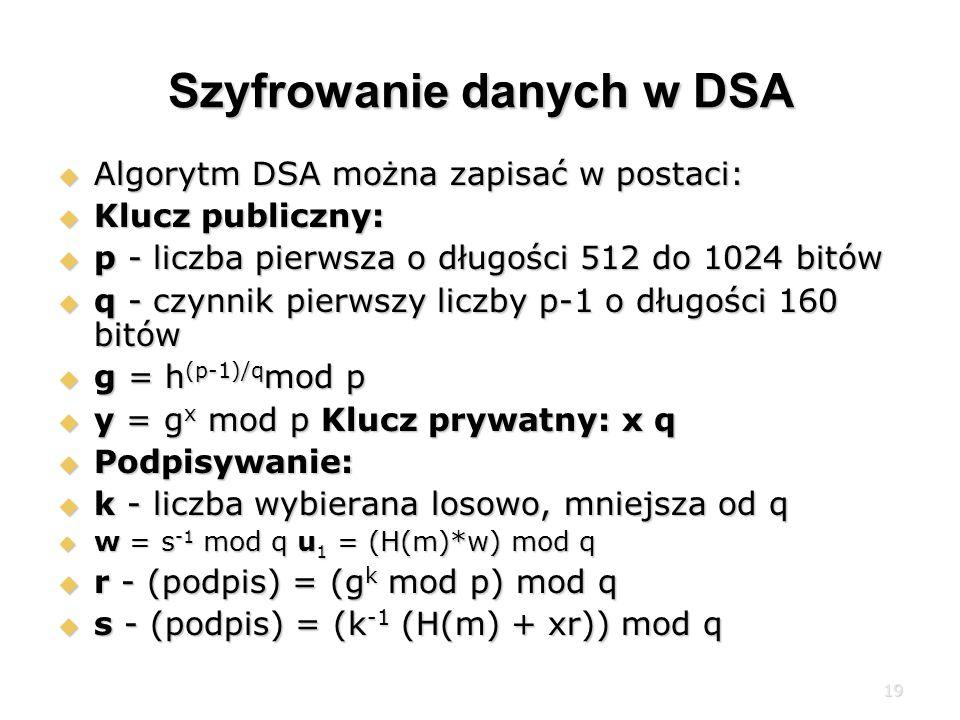 19 Szyfrowanie danych w DSA Algorytm DSA można zapisać w postaci: Algorytm DSA można zapisać w postaci: Klucz publiczny: Klucz publiczny: p - liczba pierwsza o długości 512 do 1024 bitów p - liczba pierwsza o długości 512 do 1024 bitów q - czynnik pierwszy liczby p-1 o długości 160 bitów q - czynnik pierwszy liczby p-1 o długości 160 bitów g = h (p-1)/q mod p g = h (p-1)/q mod p y = g x mod p Klucz prywatny: x q y = g x mod p Klucz prywatny: x q Podpisywanie: Podpisywanie: k - liczba wybierana losowo, mniejsza od q k - liczba wybierana losowo, mniejsza od q w = s -1 mod q u 1 = (H(m)*w) mod q w = s -1 mod q u 1 = (H(m)*w) mod q r - (podpis) = (g k mod p) mod q r - (podpis) = (g k mod p) mod q s - (podpis) = (k -1 (H(m) + xr)) mod q s - (podpis) = (k -1 (H(m) + xr)) mod q