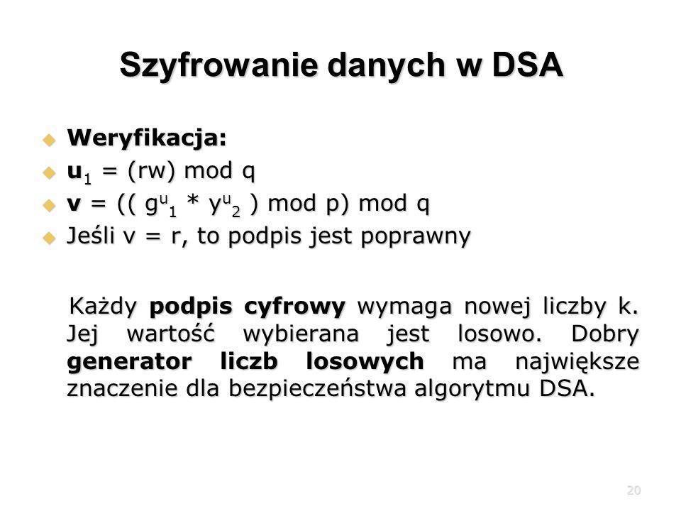20 Szyfrowanie danych w DSA Weryfikacja: Weryfikacja: u 1 = (rw) mod q u 1 = (rw) mod q v = (( g u 1 * y u 2 ) mod p) mod q v = (( g u 1 * y u 2 ) mod p) mod q Jeśli v = r, to podpis jest poprawny Jeśli v = r, to podpis jest poprawny Każdy podpis cyfrowy wymaga nowej liczby k.