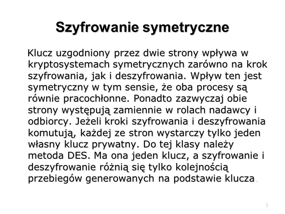 3 Szyfrowanie symetryczne Klucz uzgodniony przez dwie strony wpływa w kryptosystemach symetrycznych zarówno na krok szyfrowania, jak i deszyfrowania.