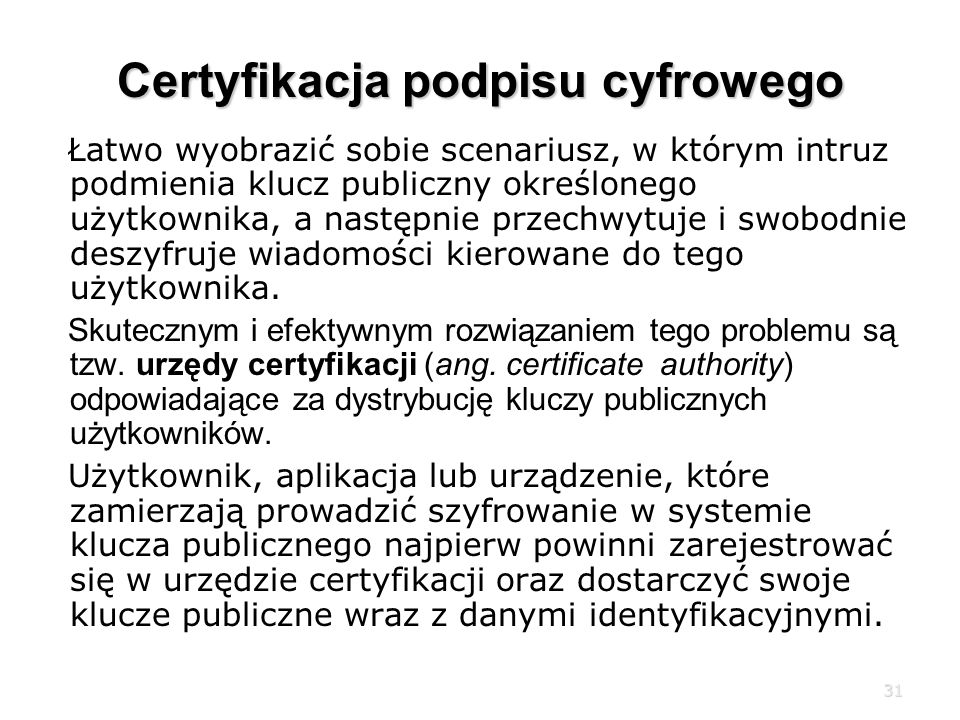 31 Certyfikacja podpisu cyfrowego Łatwo wyobrazić sobie scenariusz, w którym intruz podmienia klucz publiczny określonego użytkownika, a następnie przechwytuje i swobodnie deszyfruje wiadomości kierowane do tego użytkownika.