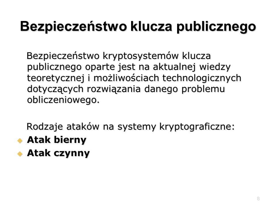 8 Bezpieczeństwo klucza publicznego Bezpieczeństwo kryptosystemów klucza publicznego oparte jest na aktualnej wiedzy teoretycznej i możliwościach technologicznych dotyczących rozwiązania danego problemu obliczeniowego.