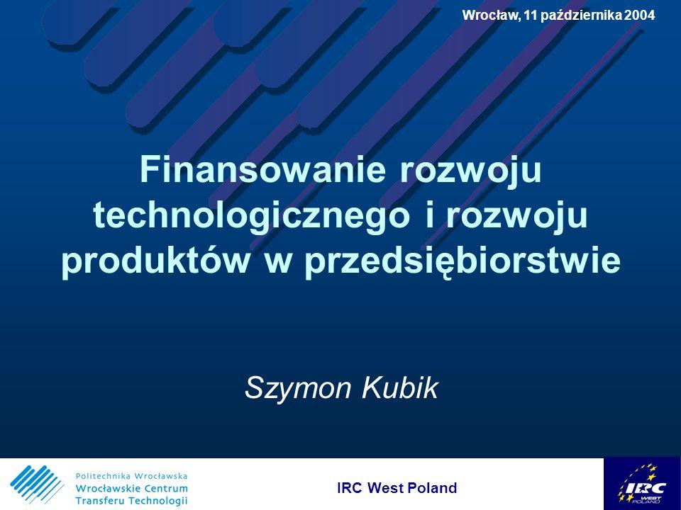 IRC West Poland Wrocław, 11 października 2004 IRC West Poland Finansowanie rozwoju technologicznego i rozwoju produktów w przedsiębiorstwie Szymon Kubik