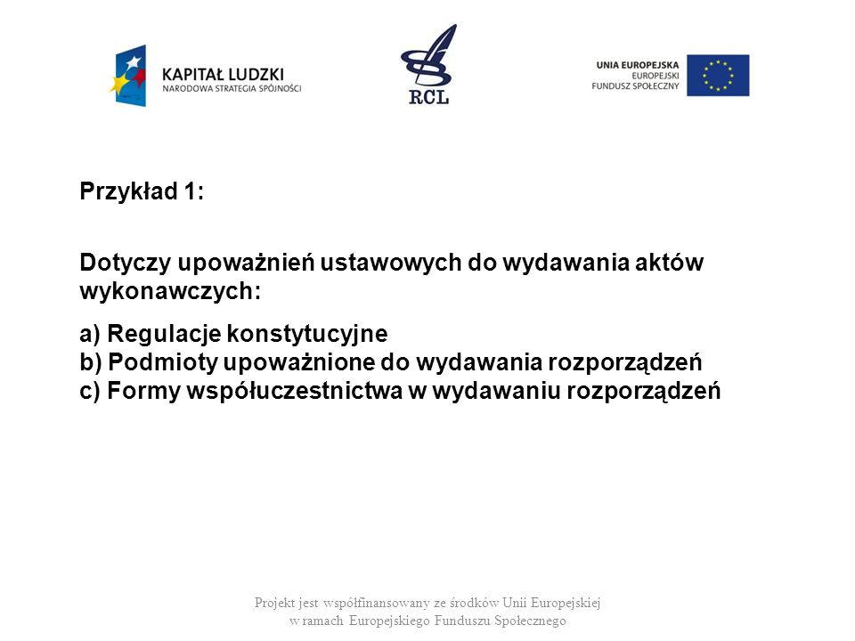 Przykład 1: Dotyczy upoważnień ustawowych do wydawania aktów wykonawczych: a) Regulacje konstytucyjne b) Podmioty upoważnione do wydawania rozporządzeń c) Formy współuczestnictwa w wydawaniu rozporządzeń
