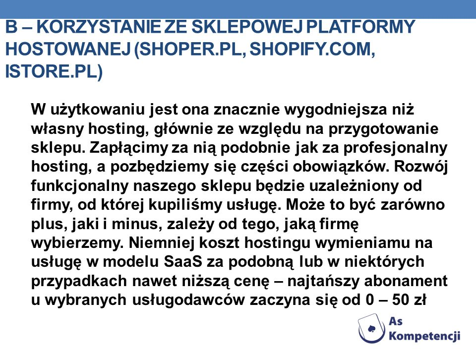 B – KORZYSTANIE ZE SKLEPOWEJ PLATFORMY HOSTOWANEJ (SHOPER.PL, SHOPIFY.COM, ISTORE.PL) W użytkowaniu jest ona znacznie wygodniejsza niż własny hosting, głównie ze względu na przygotowanie sklepu.