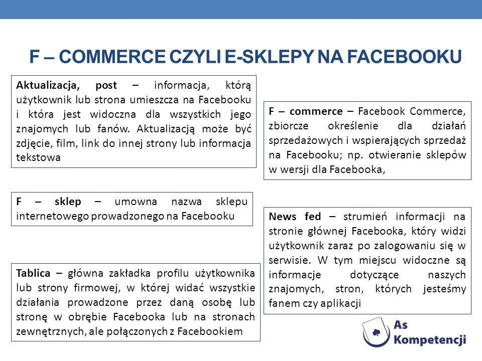 F – COMMERCE CZYLI E-SKLEPY NA FACEBOOKU Aktualizacja, post – informacja, którą użytkownik lub strona umieszcza na Facebooku i która jest widoczna dla wszystkich jego znajomych lub fanów.