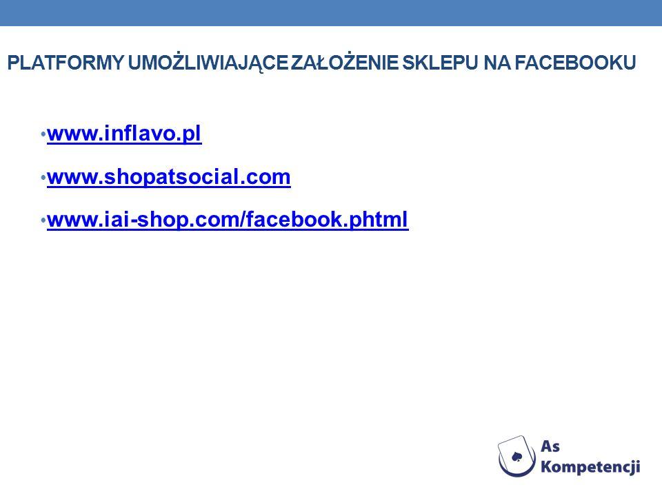 PLATFORMY UMOŻLIWIAJĄCE ZAŁOŻENIE SKLEPU NA FACEBOOKU www.inflavo.pl www.shopatsocial.com www.iai-shop.com/facebook.phtml