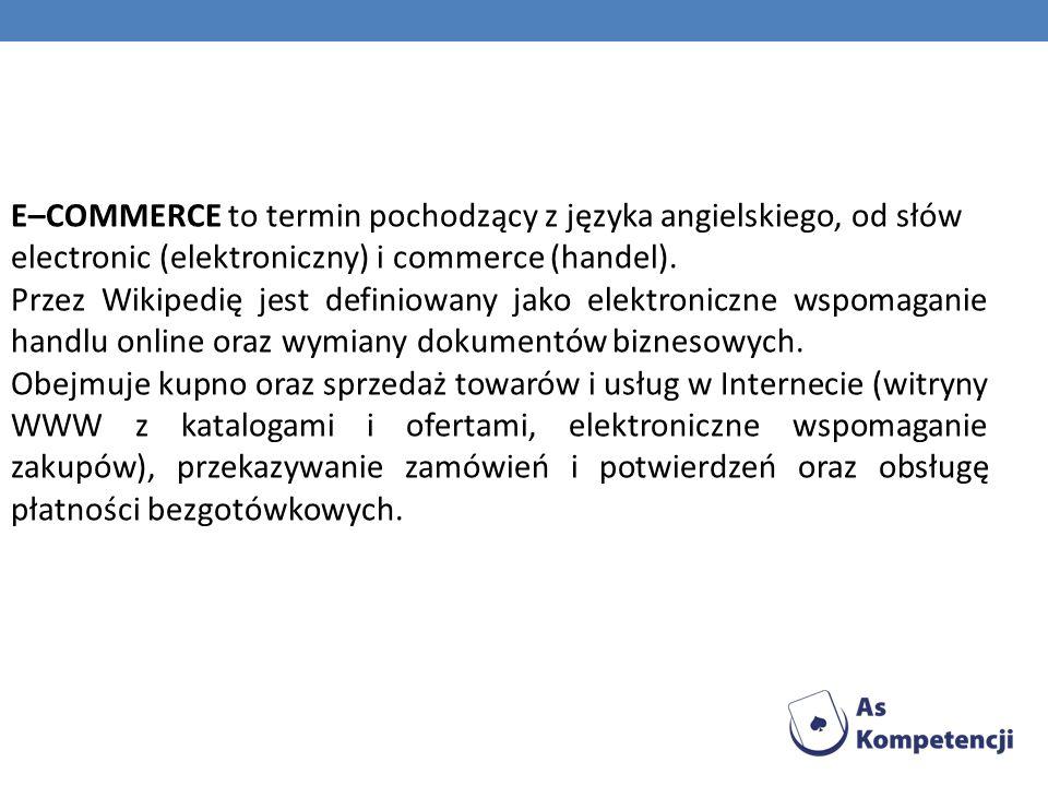 E–COMMERCE to termin pochodzący z języka angielskiego, od słów electronic (elektroniczny) i commerce (handel).