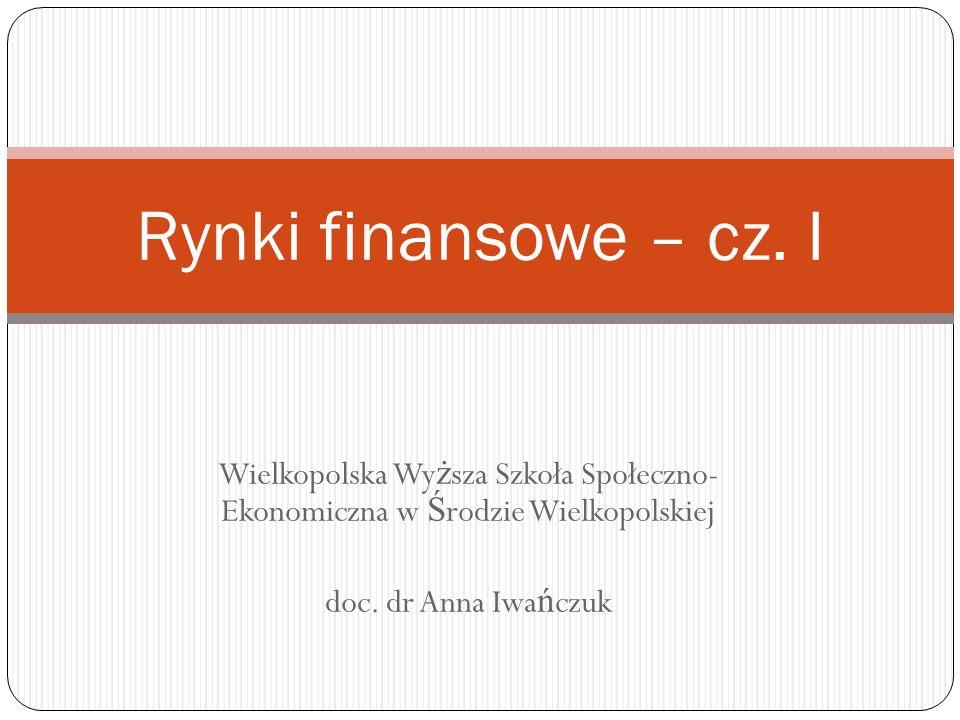 Wielkopolska Wy ż sza Szkoła Społeczno- Ekonomiczna w Ś rodzie Wielkopolskiej doc. dr Anna Iwa ń czuk Rynki finansowe – cz. I