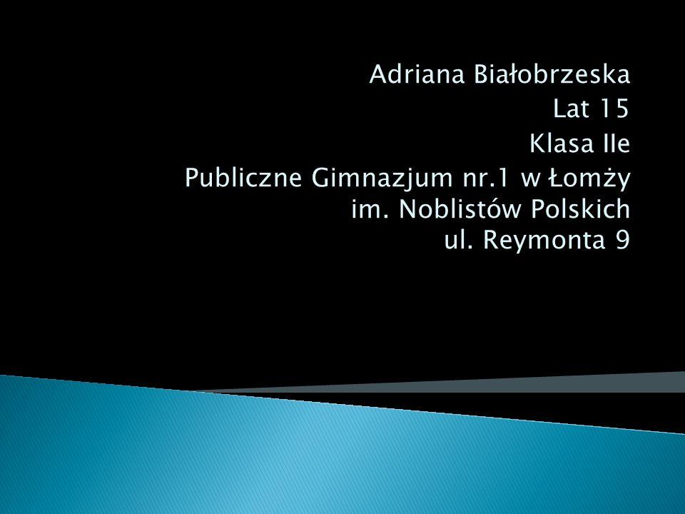 Adriana Białobrzeska Lat 15 Klasa IIe Publiczne Gimnazjum nr.1 w Łomży im. Noblistów Polskich ul. Reymonta 9