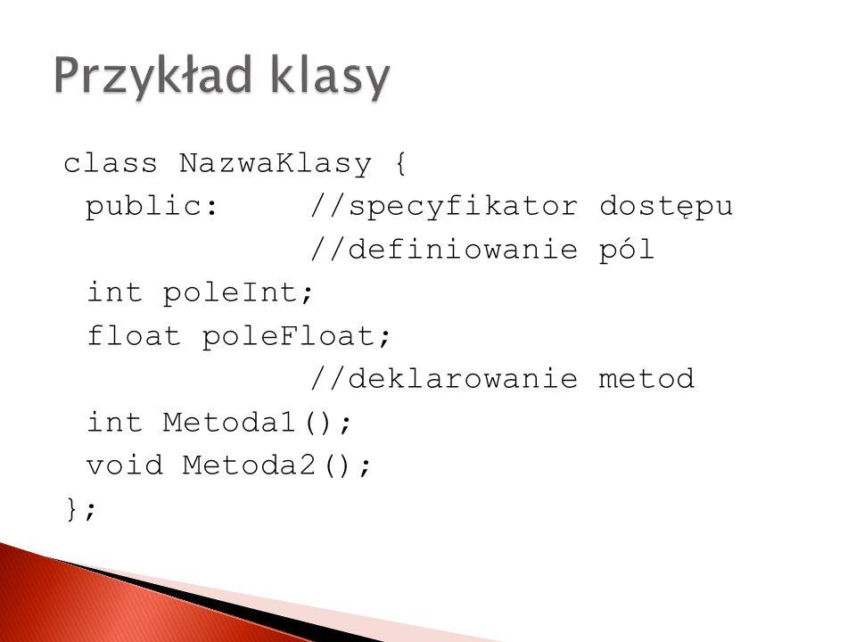 class NazwaKlasy { public: //specyfikator dostępu //definiowanie pól int poleInt; float poleFloat; //deklarowanie metod int Metoda1(); void Metoda2(); };