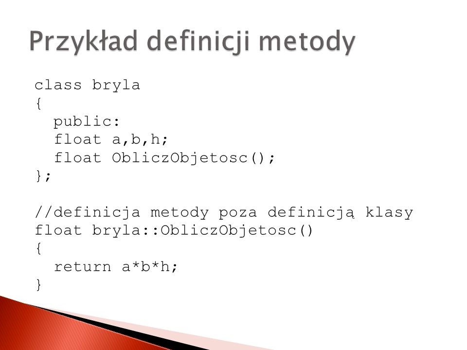 class bryla { public: float a,b,h; float ObliczObjetosc(); }; //definicja metody poza definicją klasy float bryla::ObliczObjetosc() { return a*b*h; }