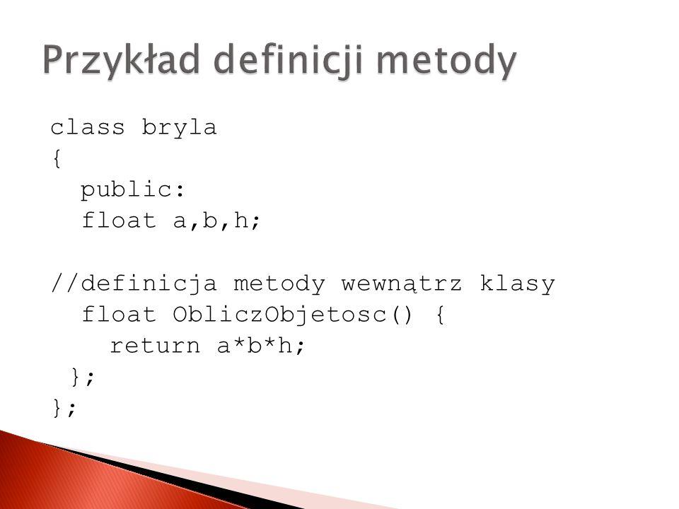 class bryla { public: float a,b,h; //definicja metody wewnątrz klasy float ObliczObjetosc() { return a*b*h; };
