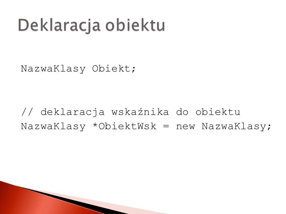NazwaKlasy Obiekt; // deklaracja wskaźnika do obiektu NazwaKlasy *ObiektWsk = new NazwaKlasy;