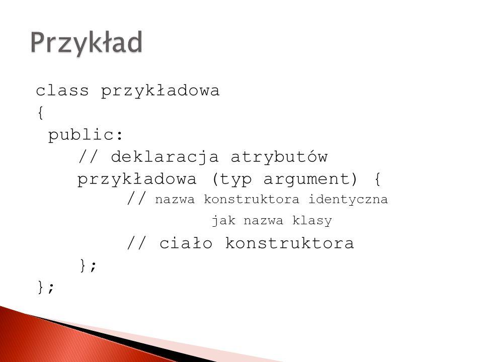 class przykładowa { public: // deklaracja atrybutów przykładowa (typ argument) { // // ciało konstruktora }; nazwa konstruktora identyczna jak nazwa klasy