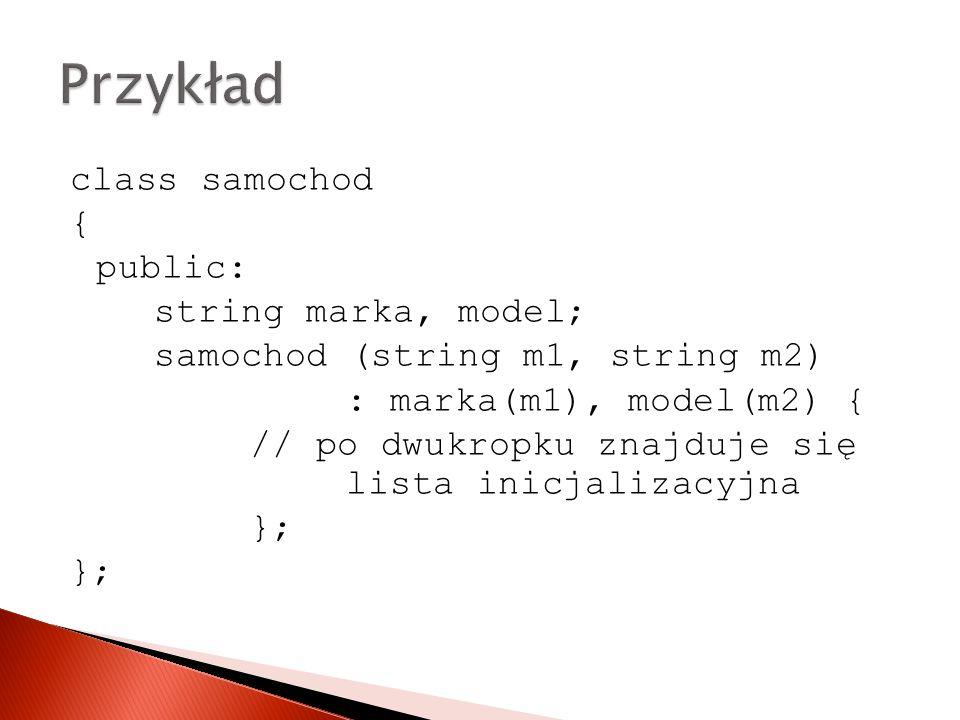class samochod { public: string marka, model; samochod (string m1, string m2) : marka(m1), model(m2) { // po dwukropku znajduje się lista inicjalizacyjna };