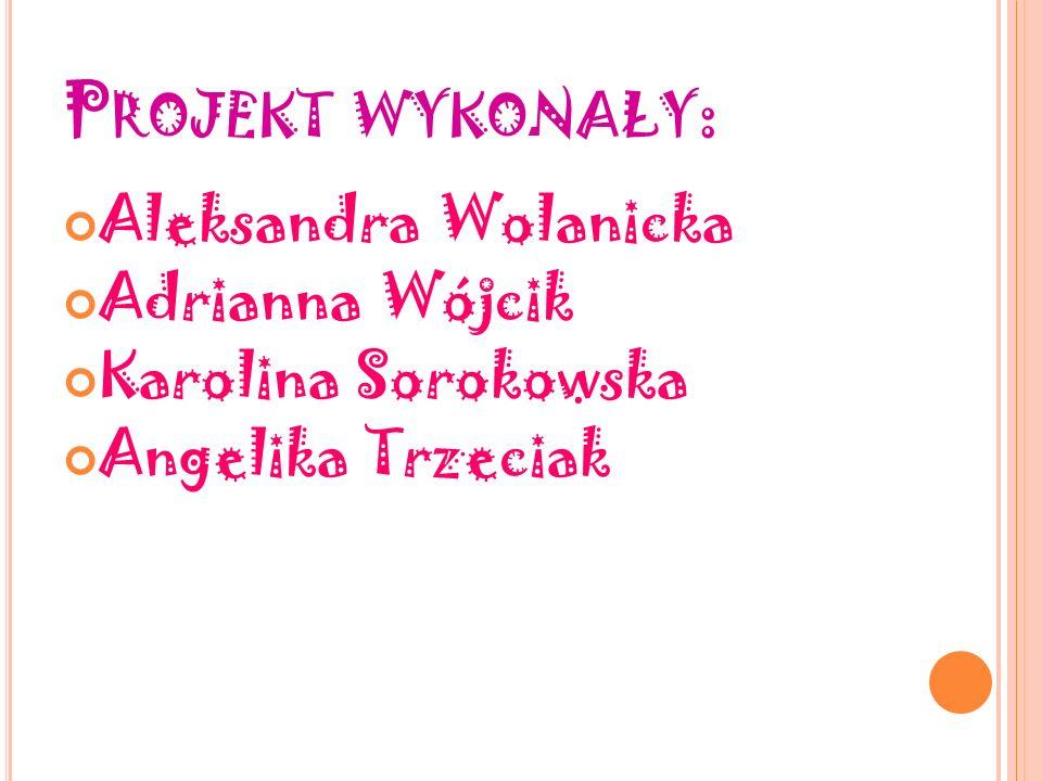 P ROJEKT WYKONAŁY : Aleksandra Wolanicka Adrianna Wójcik Karolina Sorokowska Angelika Trzeciak
