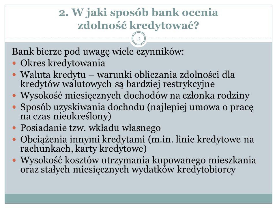 2. W jaki sposób bank ocenia zdolność kredytować? Bank bierze pod uwagę wiele czynników: Okres kredytowania Waluta kredytu – warunki obliczania zdolno