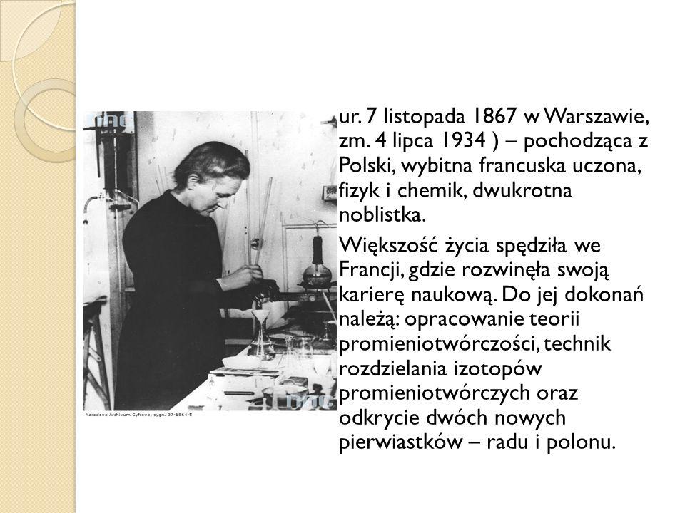 ur. 7 listopada 1867 w Warszawie, zm. 4 lipca 1934 ) – pochodząca z Polski, wybitna francuska uczona, fizyk i chemik, dwukrotna noblistka. Większość ż
