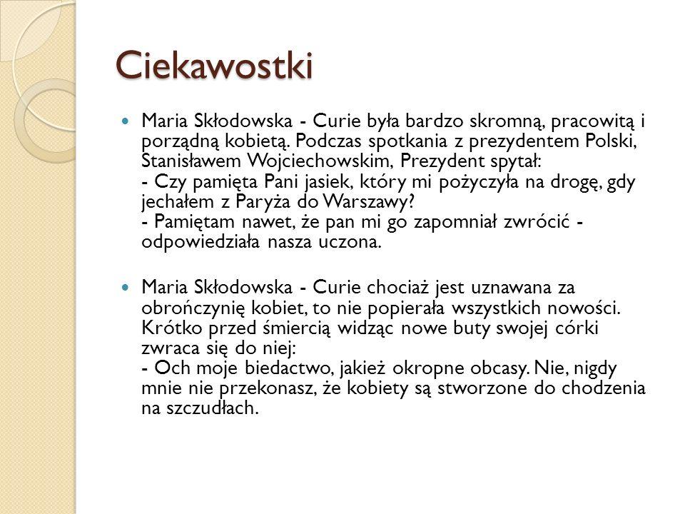 Ciekawostki Maria Skłodowska - Curie była bardzo skromną, pracowitą i porządną kobietą. Podczas spotkania z prezydentem Polski, Stanisławem Wojciechow