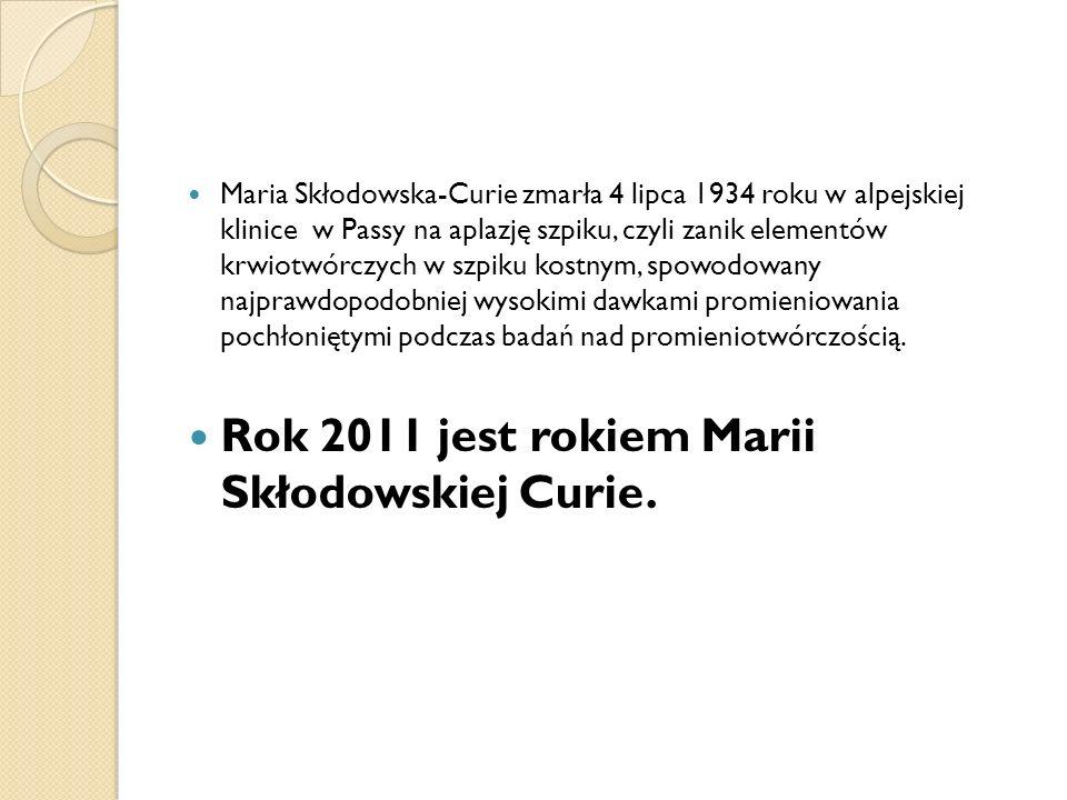 Maria Skłodowska-Curie zmarła 4 lipca 1934 roku w alpejskiej klinice w Passy na aplazję szpiku, czyli zanik elementów krwiotwórczych w szpiku kostnym,