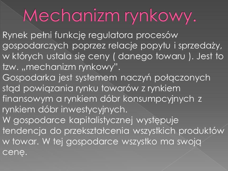Rynek pełni funkcję regulatora procesów gospodarczych poprzez relacje popytu i sprzedaży, w których ustala się ceny ( danego towaru ). Jest to tzw. me