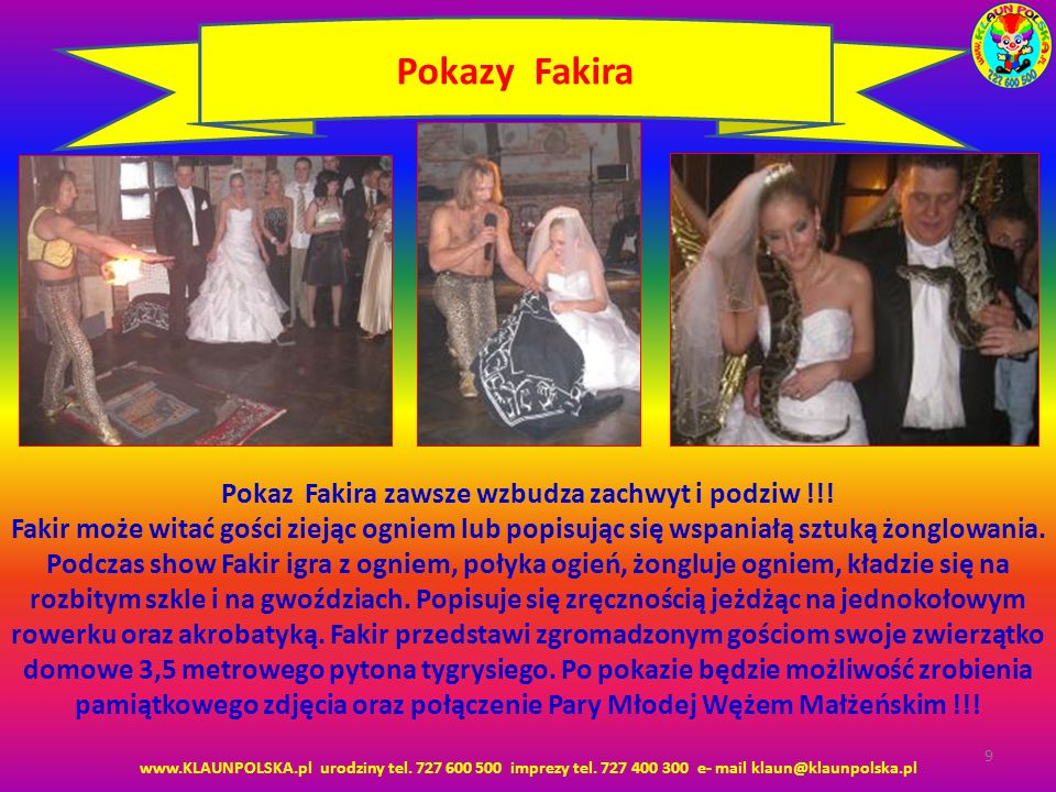www.KLAUNPOLSKA.pl urodziny tel. 727 600 500 imprezy tel. 727 400 300 e- mail klaun@klaunpolska.pl 9 Pokazy Fakira Pokaz Fakira zawsze wzbudza zachwyt