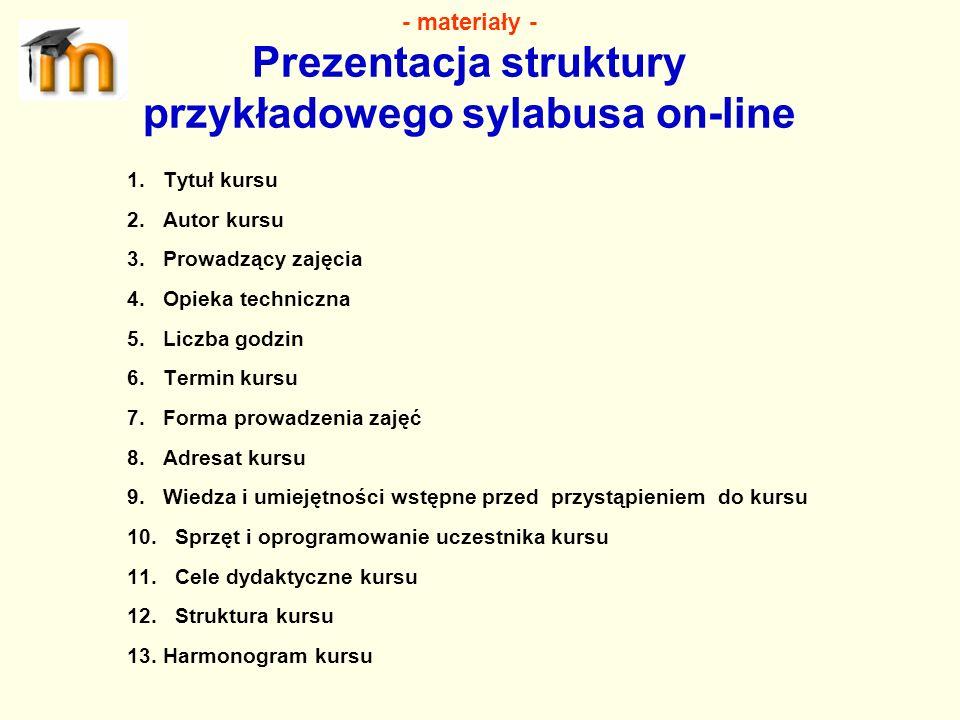 - materiały - Prezentacja struktury przykładowego sylabusa on-line 1.Tytuł kursu 2.Autor kursu 3.Prowadzący zajęcia 4.Opieka techniczna 5.Liczba godzi