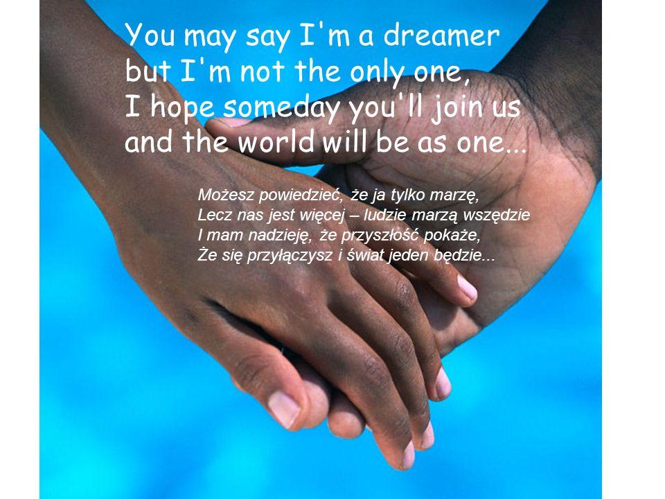 Imagine all the people living life in peace... Wyobraź sobie też, że wszyscy ludzie Mogą w pokoju żyć, kochać, umierać, Kształtować przyszłość swą w n