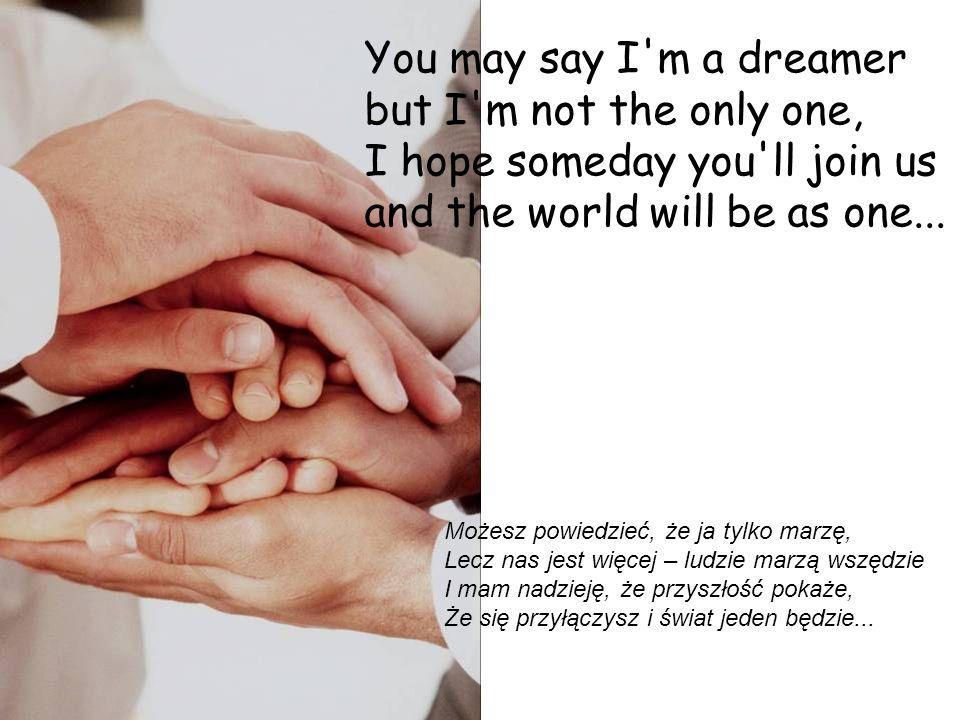 Imagine all the people sharing all the world... Wyobraź sobie, kiedyś wszyscy ludzie Podzielą świat nasz wspólny między siebie, Zrobią go lepszym, w m