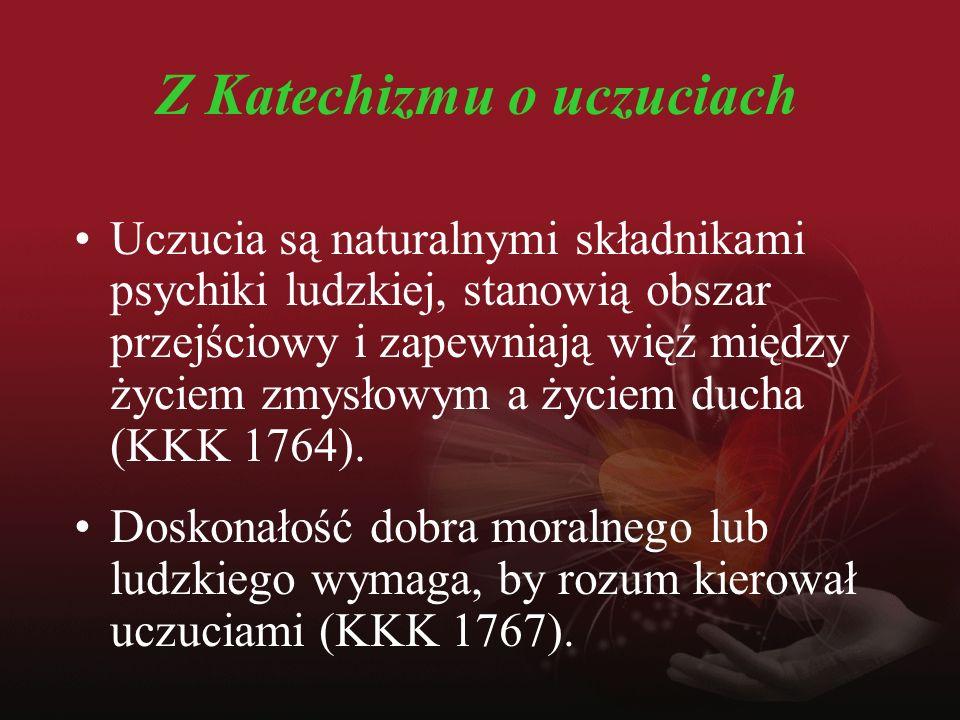 Z Katechizmu o uczuciach Uczucia są naturalnymi składnikami psychiki ludzkiej, stanowią obszar przejściowy i zapewniają więź między życiem zmysłowym a życiem ducha (KKK 1764).