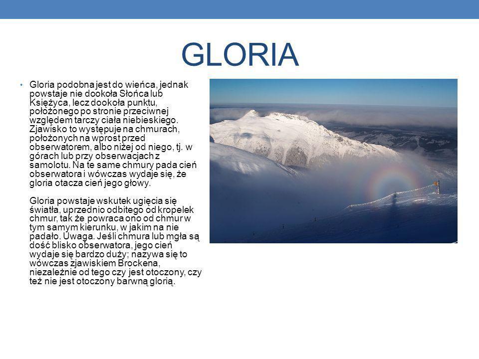 GLORIA Gloria podobna jest do wieńca, jednak powstaje nie dookoła Słońca lub Księżyca, lecz dookoła punktu, położonego po stronie przeciwnej względem