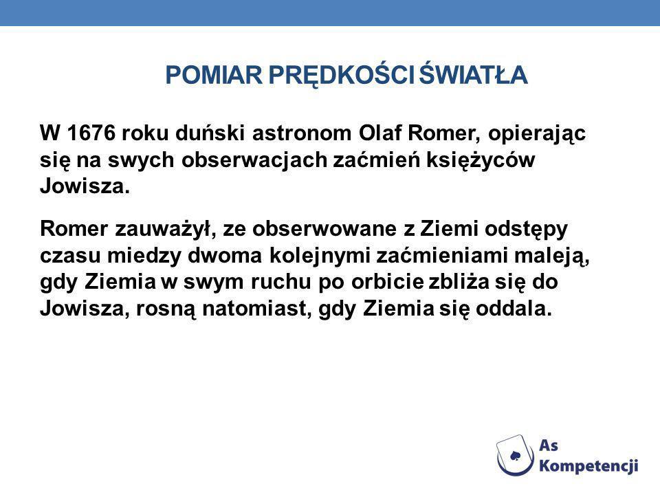 POMIAR PRĘDKOŚCI ŚWIATŁA W 1676 roku duński astronom Olaf Romer, opierając się na swych obserwacjach zaćmień księżyców Jowisza. Romer zauważył, ze obs