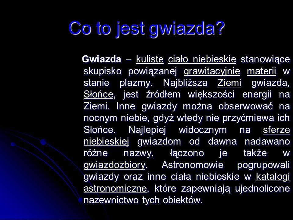 Co to jest gwiazda? Gwiazda – kuliste ciało niebieskie stanowiące skupisko powiązanej grawitacyjnie materii w stanie plazmy. Najbliższa Ziemi gwiazda,