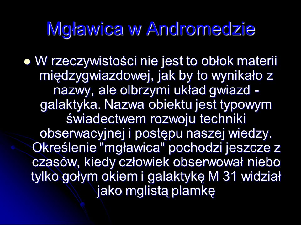 Mgławica w Andromedzie W rzeczywistości nie jest to obłok materii międzygwiazdowej, jak by to wynikało z nazwy, ale olbrzymi układ gwiazd - galaktyka.