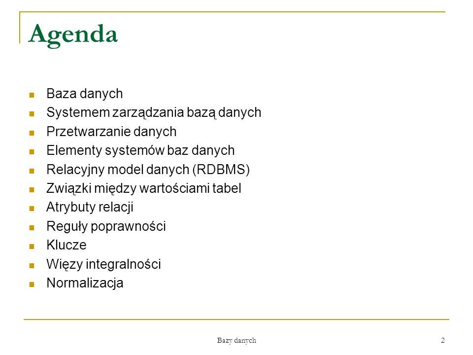 2 Agenda Baza danych Systemem zarządzania bazą danych Przetwarzanie danych Elementy systemów baz danych Relacyjny model danych (RDBMS) Związki między