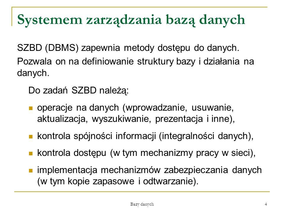 Bazy danych 4 Systemem zarządzania bazą danych SZBD (DBMS) zapewnia metody dostępu do danych. Pozwala on na definiowanie struktury bazy i działania na