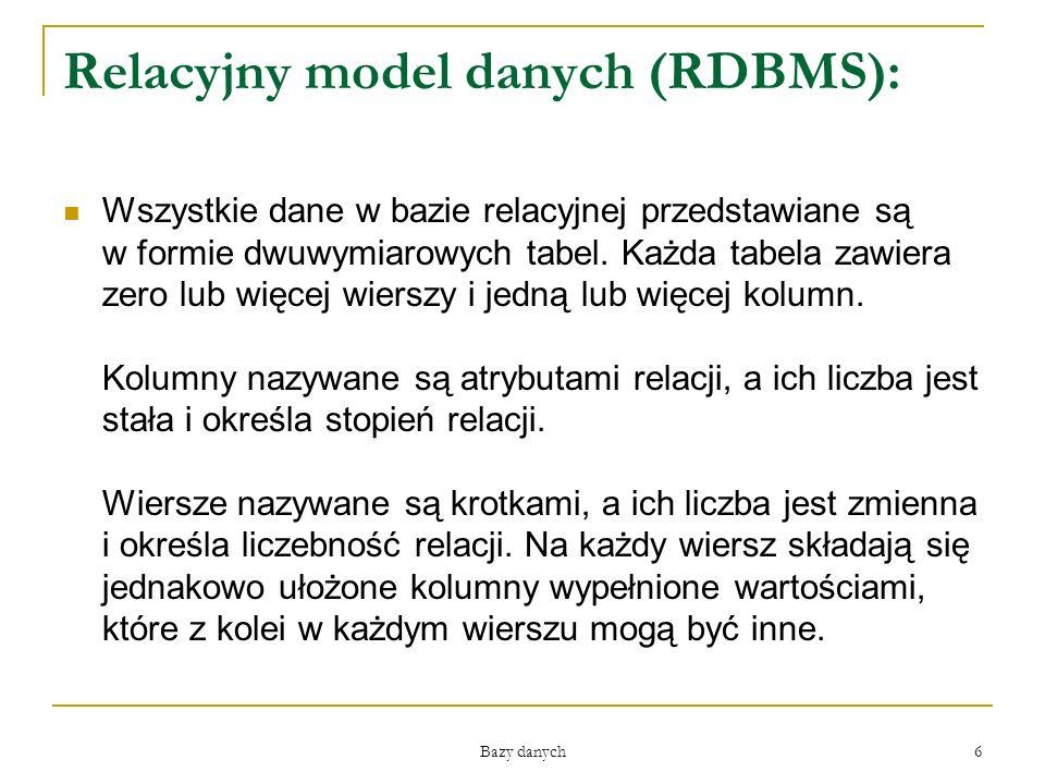 Bazy danych 6 Relacyjny model danych (RDBMS): Wszystkie dane w bazie relacyjnej przedstawiane są w formie dwuwymiarowych tabel. Każda tabela zawiera z