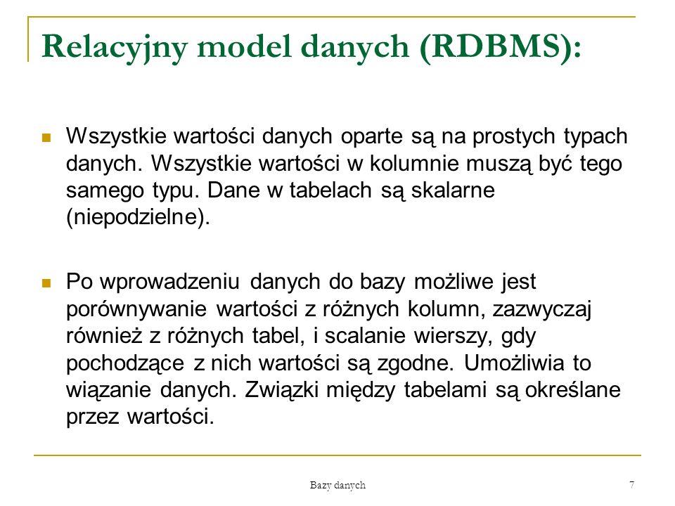 Bazy danych 7 Relacyjny model danych (RDBMS): Wszystkie wartości danych oparte są na prostych typach danych. Wszystkie wartości w kolumnie muszą być t