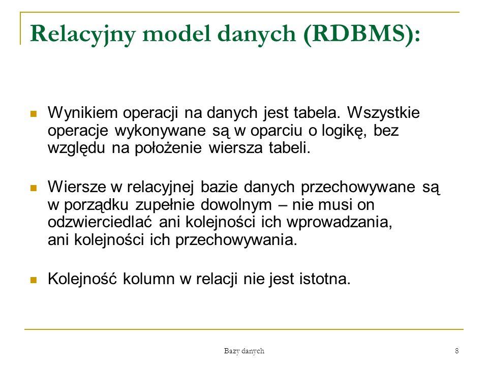 Bazy danych 8 Relacyjny model danych (RDBMS): Wynikiem operacji na danych jest tabela. Wszystkie operacje wykonywane są w oparciu o logikę, bez względ