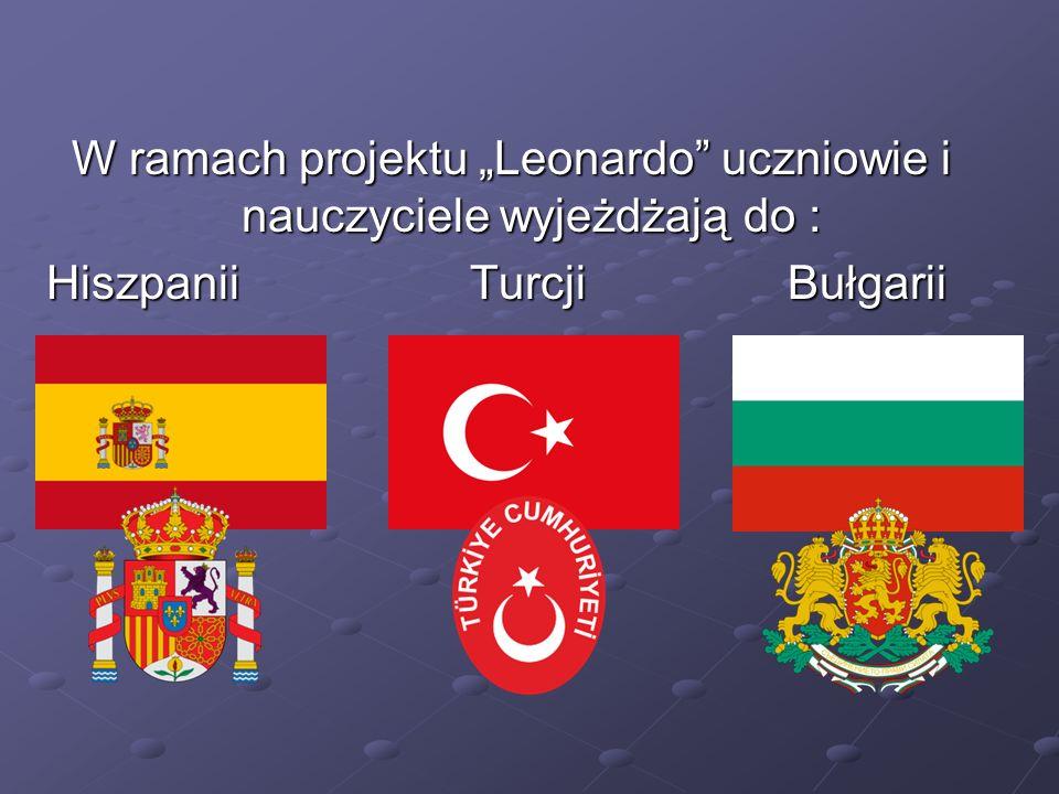 W ramach projektu Leonardo uczniowie i nauczyciele wyjeżdżają do : Hiszpanii Turcji Bułgarii