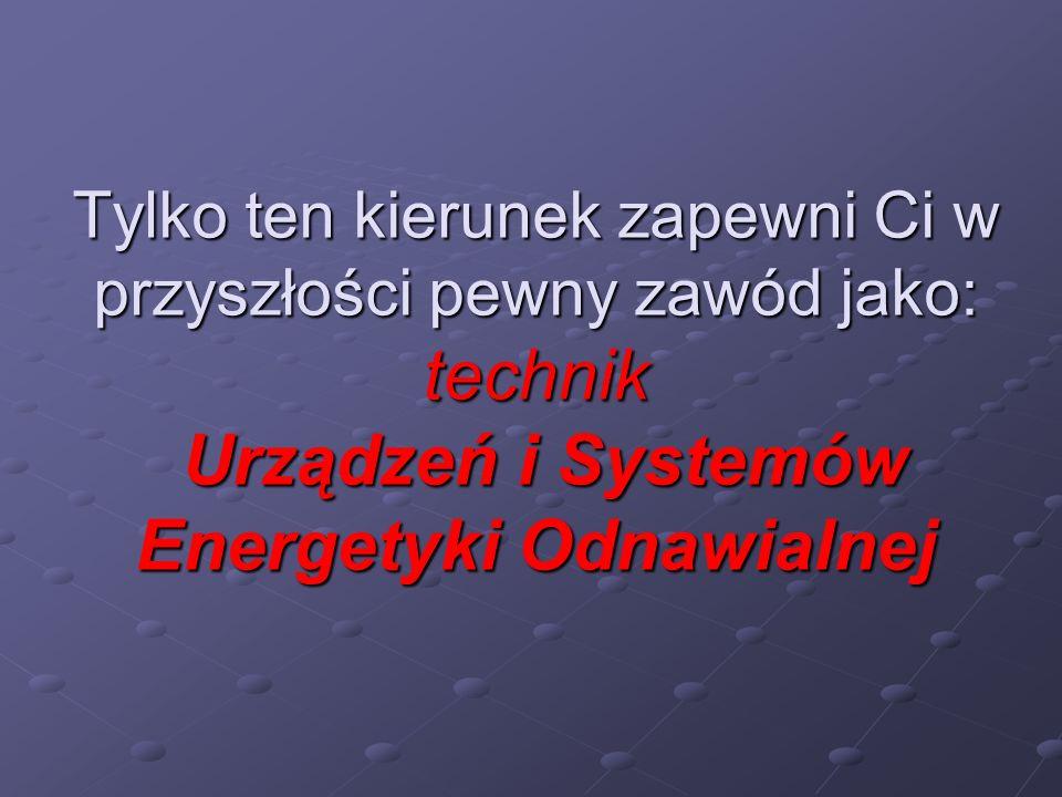 Tylko ten kierunek zapewni Ci w przyszłości pewny zawód jako: technik Urządzeń i Systemów Energetyki Odnawialnej