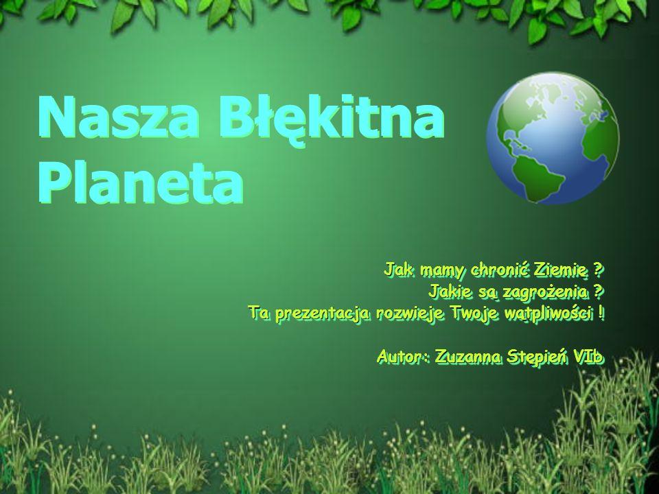 Nasza Błękitna Planeta Jak mamy chronić Ziemię ? Jakie są zagrożenia ? Ta prezentacja rozwieje Twoje wątpliwości ! Autor: Zuzanna Stępień VIb Jak mamy