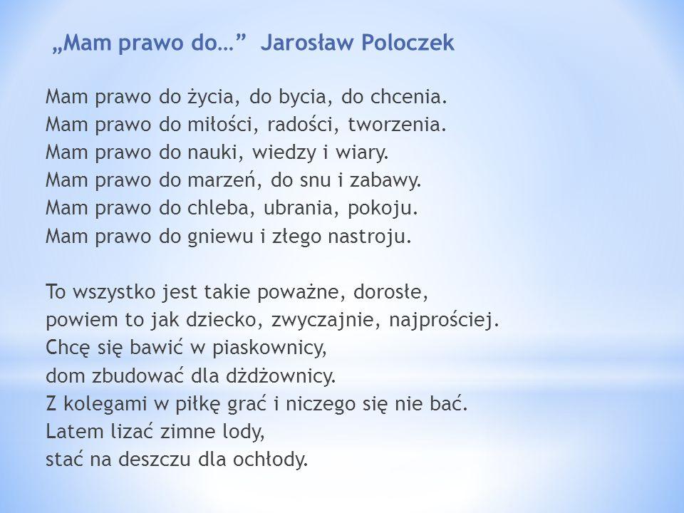 Mam prawo do… Jarosław Poloczek Mam prawo do życia, do bycia, do chcenia. Mam prawo do miłości, radości, tworzenia. Mam prawo do nauki, wiedzy i wiary