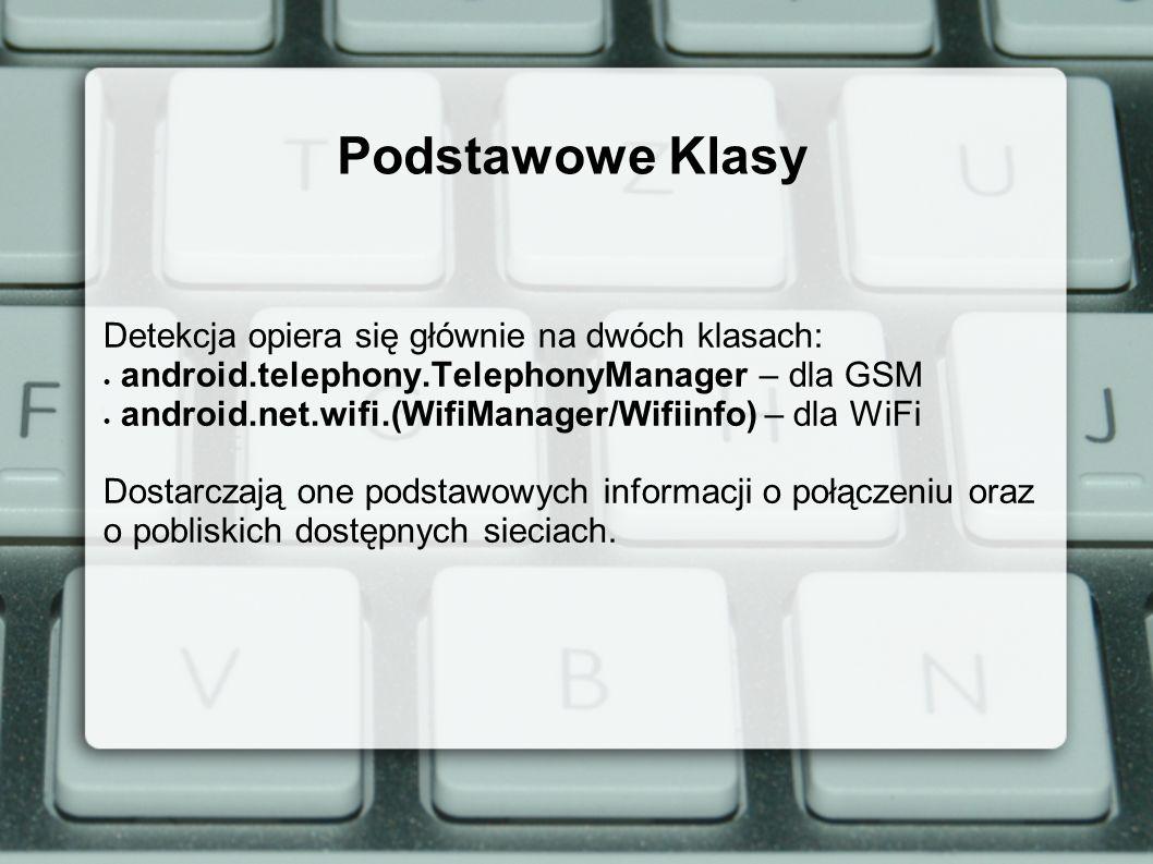 Podstawowe Klasy Detekcja opiera się głównie na dwóch klasach: android.telephony.TelephonyManager – dla GSM android.net.wifi.(WifiManager/Wifiinfo) – dla WiFi Dostarczają one podstawowych informacji o połączeniu oraz o pobliskich dostępnych sieciach.