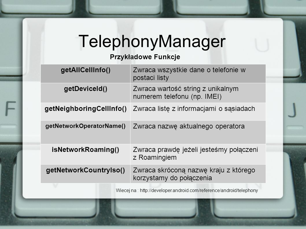 TelephonyManager Przykładowe Funkcje getAllCellInfo()Zwraca wszystkie dane o telefonie w postaci listy getDeviceId()Zwraca wartość string z unikalnym numerem telefonu (np.