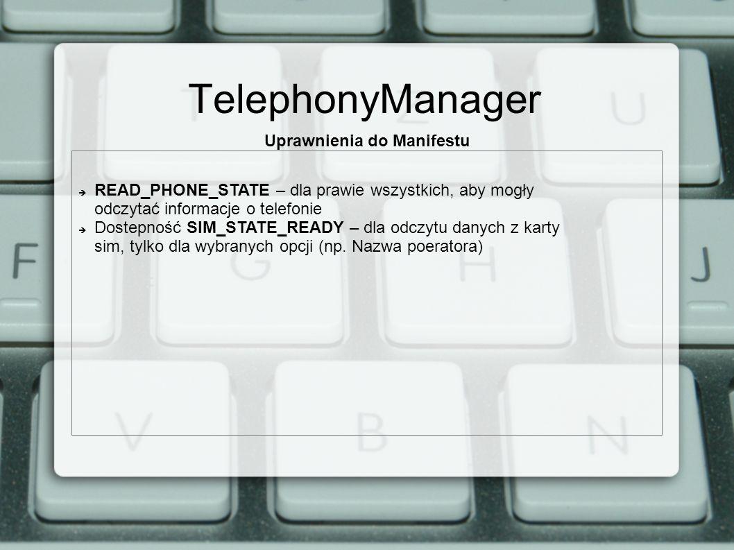 TelephonyManager Uprawnienia do Manifestu READ_PHONE_STATE – dla prawie wszystkich, aby mogły odczytać informacje o telefonie Dostepność SIM_STATE_READY – dla odczytu danych z karty sim, tylko dla wybranych opcji (np.